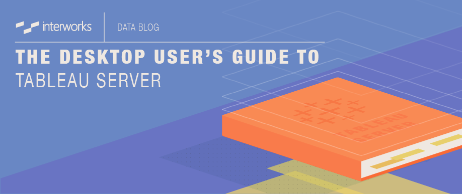 The Desktop User's Guide to Tableau Server   InterWorks