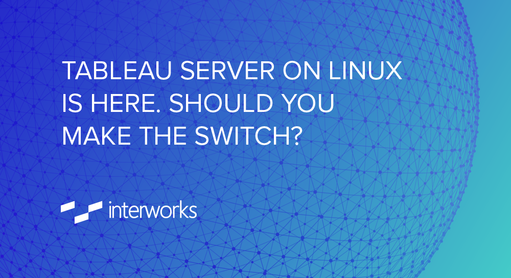 Tableau Server on Linux Is Here  Should You Make the Switch