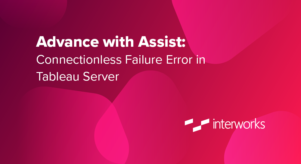 Advance with Assist: Connectionless Failure Error in Tableau
