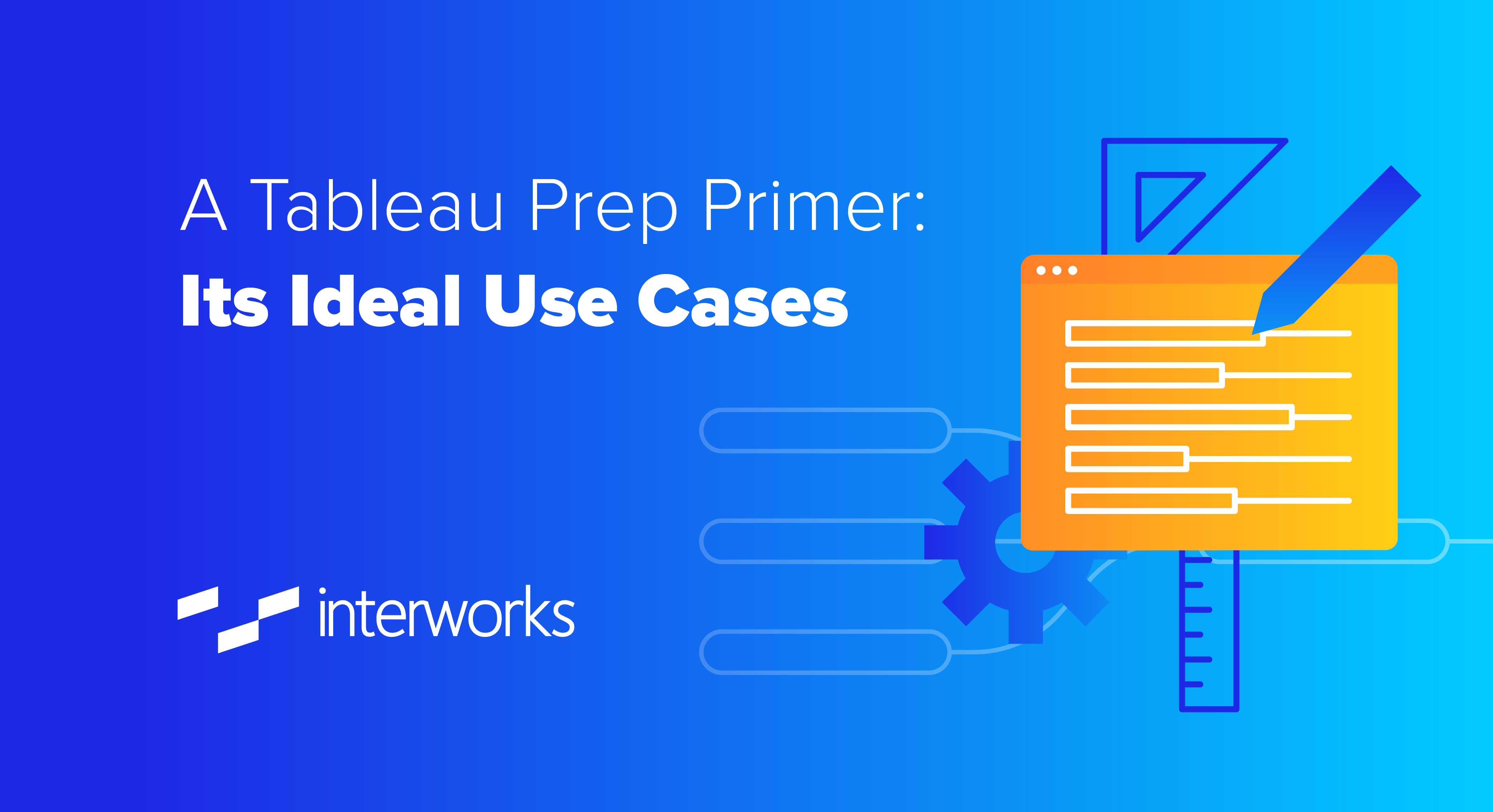 A Tableau Prep Primer: Its Ideal Use Cases
