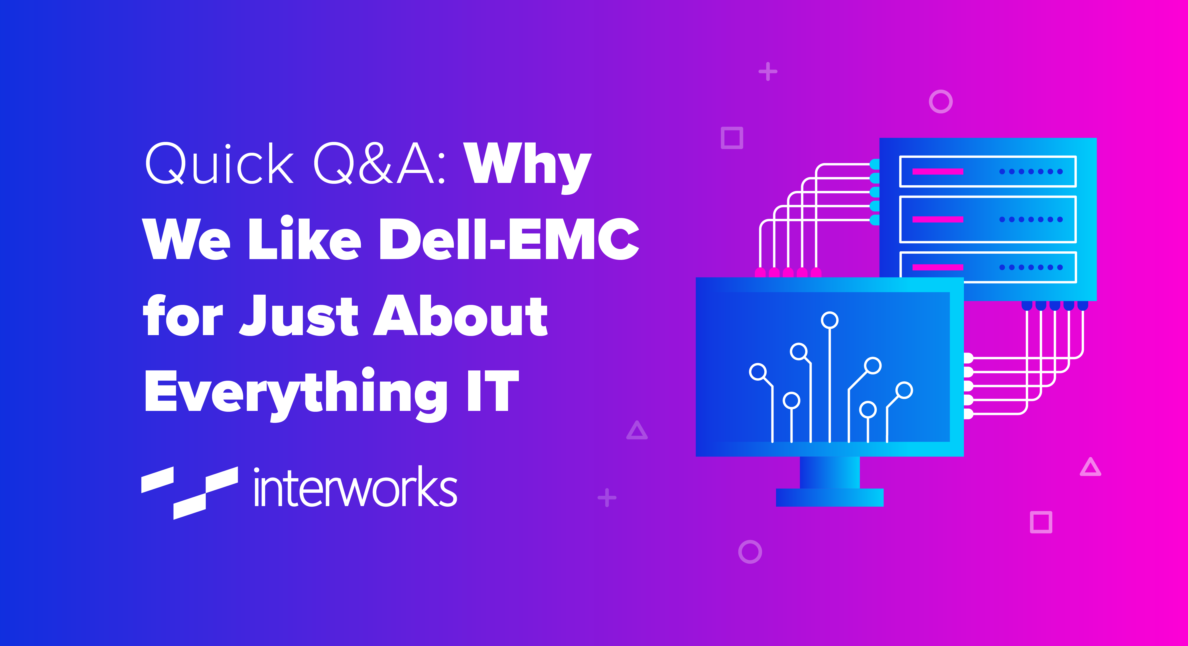Quick Q&A: Why We Like Dell-EMC for Just About Everything IT