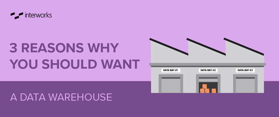 3 Reason Why You Should Want a Data Warehouse